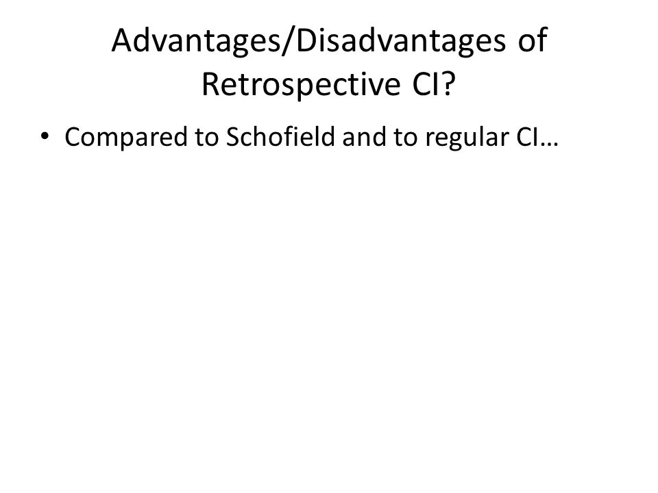 Advantages/Disadvantages of Retrospective CI Compared to Schofield and to regular CI…
