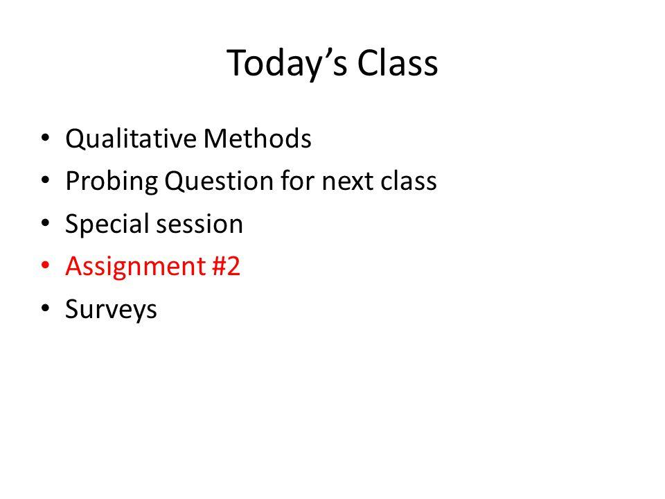 Today's Class Qualitative Methods Probing Question for next class Special session Assignment #2 Surveys