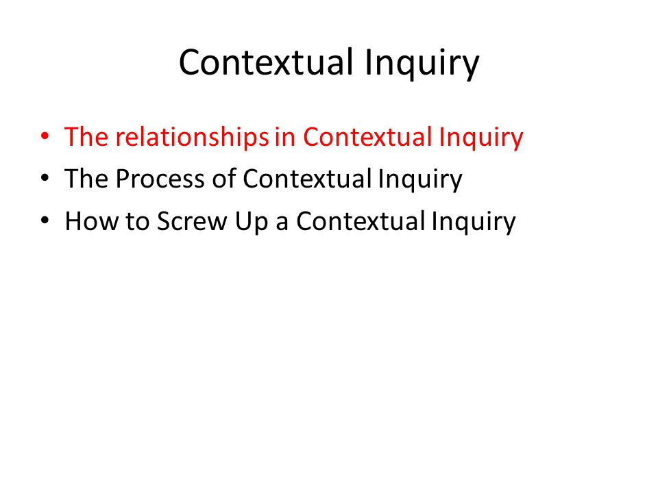Retrospective Contextual Inquiry Sometimes you want to study a process that occurs intermittently – or a process that you cannot be physically present for.