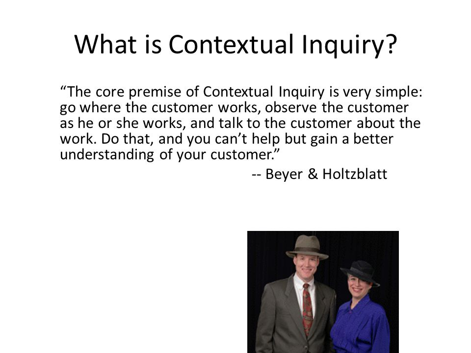 Contextual Inquiry The relationships in Contextual Inquiry The Process of Contextual Inquiry How to Screw Up a Contextual Inquiry