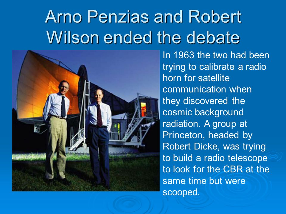 Arno Penzias and Robert Wilson ended the debate In 1963 the two had been trying to calibrate a radio horn for satellite communication when they discovered the cosmic background radiation.