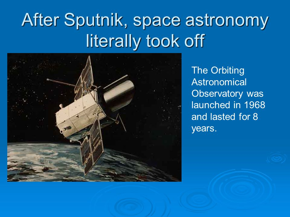 After Sputnik, space astronomy literally took off The Orbiting Astronomical Observatory was launched in 1968 and lasted for 8 years.