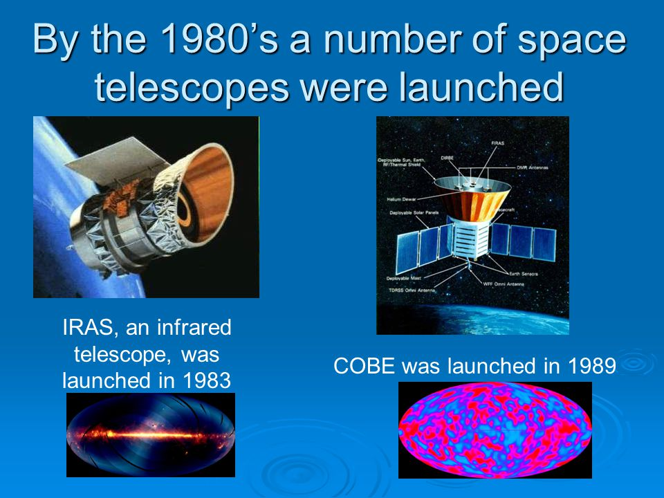 By the 1980's a number of space telescopes were launched IRAS, an infrared telescope, was launched in 1983 COBE was launched in 1989