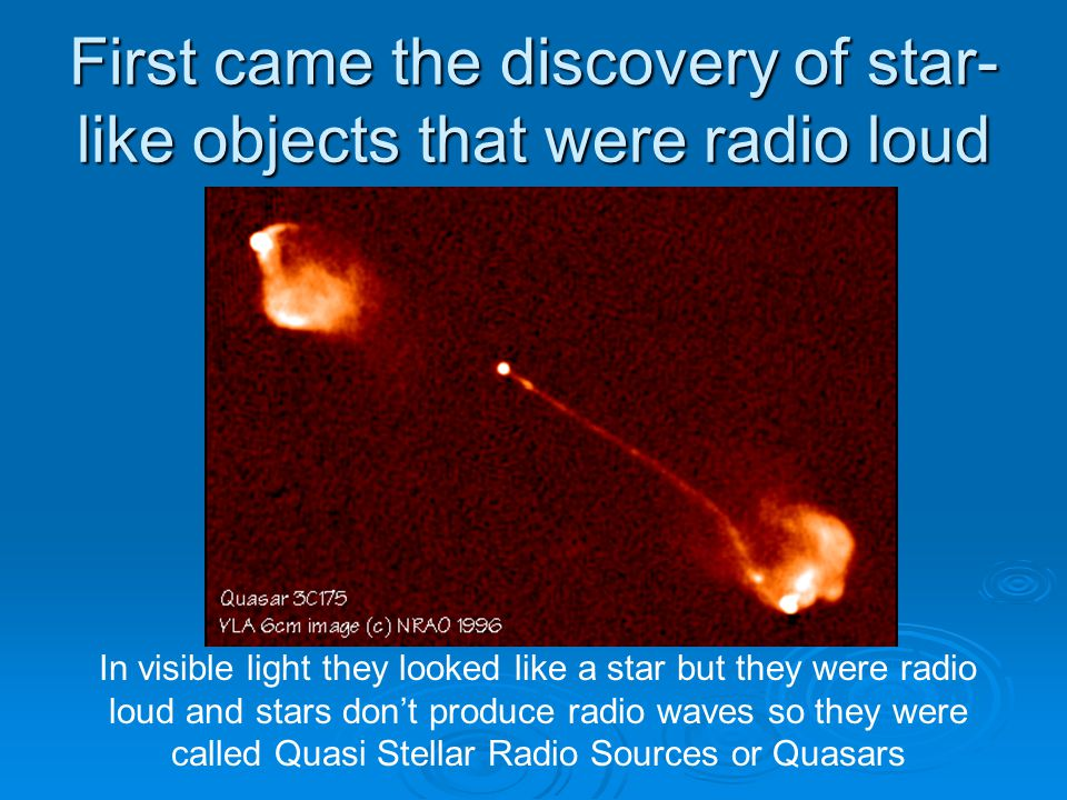 First came the discovery of star- like objects that were radio loud In visible light they looked like a star but they were radio loud and stars don't produce radio waves so they were called Quasi Stellar Radio Sources or Quasars