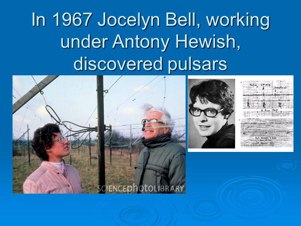 In 1967 Jocelyn Bell, working under Antony Hewish, discovered pulsars