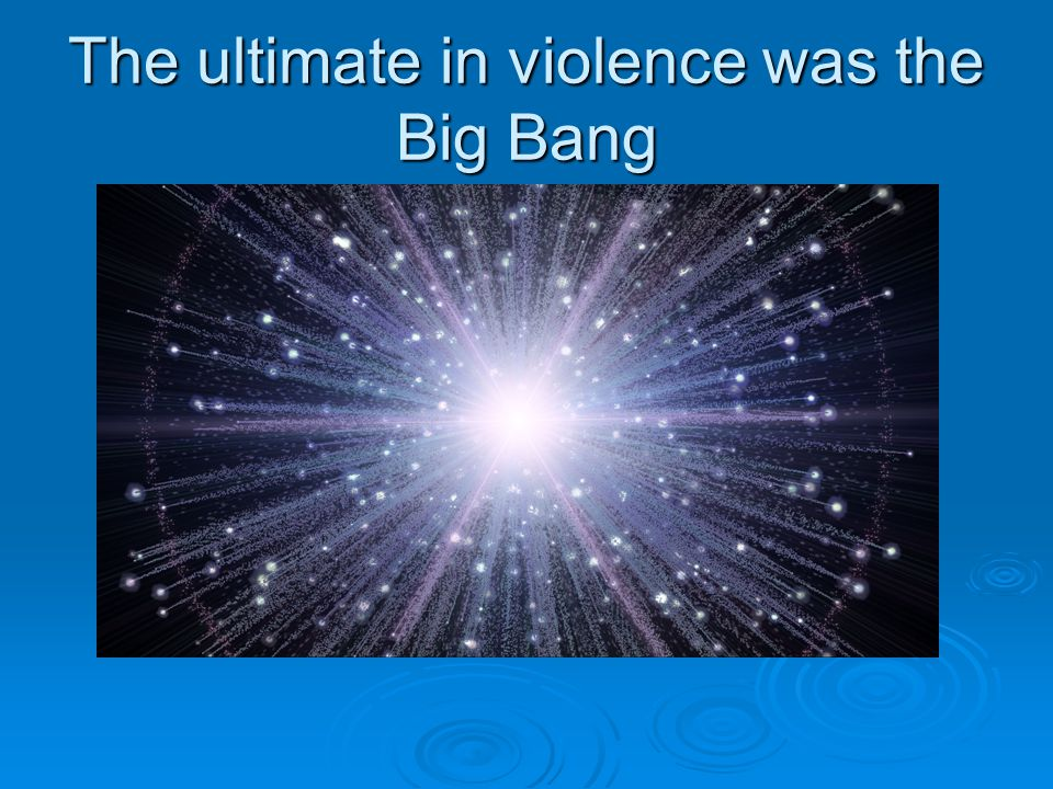 The ultimate in violence was the Big Bang
