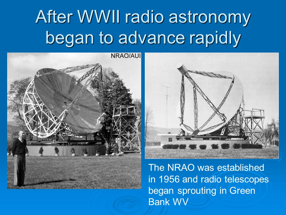 After WWII radio astronomy began to advance rapidly The NRAO was established in 1956 and radio telescopes began sprouting in Green Bank WV