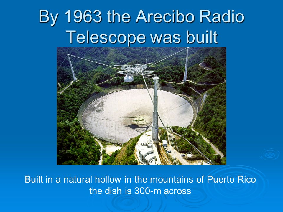 By 1963 the Arecibo Radio Telescope was built Built in a natural hollow in the mountains of Puerto Rico the dish is 300-m across