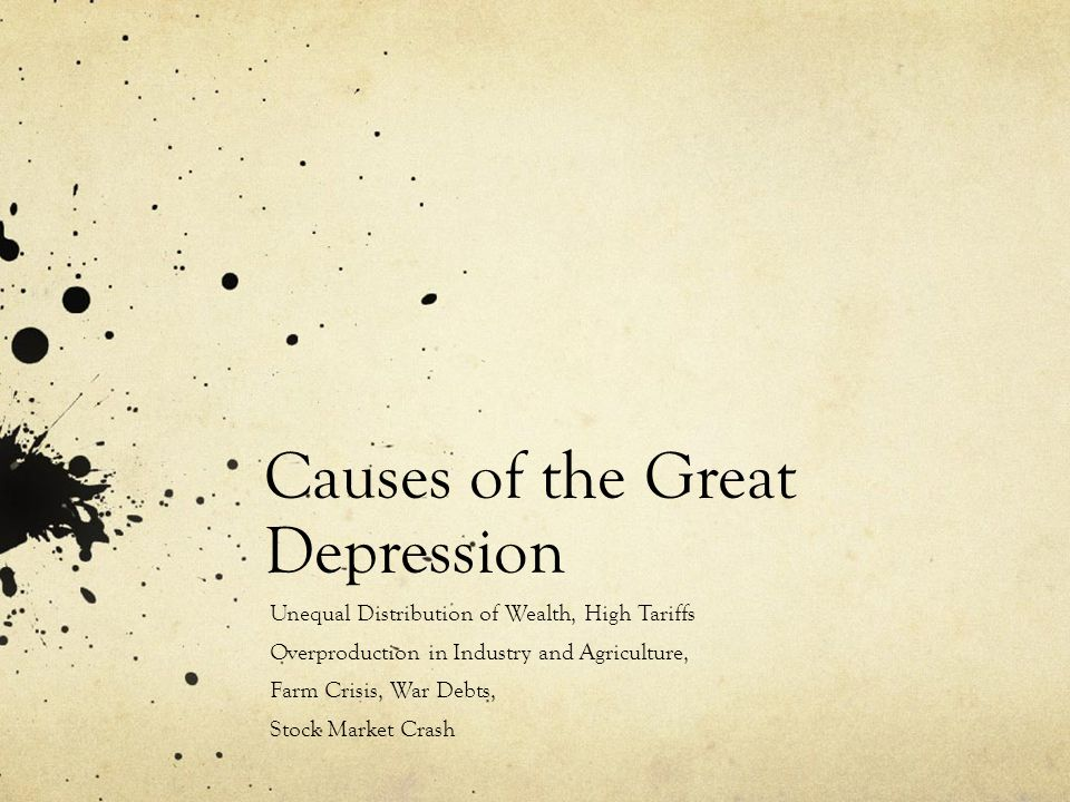 Causes of the Great Depression Unequal Distribution of Wealth, High Tariffs Overproduction in Industry and Agriculture, Farm Crisis, War Debts, Stock