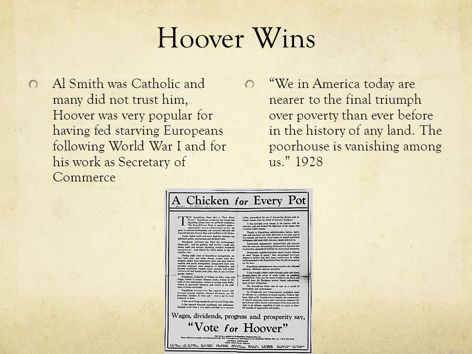 Hoover Wins Al Smith was Catholic and many did not trust him, Hoover was very popular for having fed starving Europeans following World War I and for