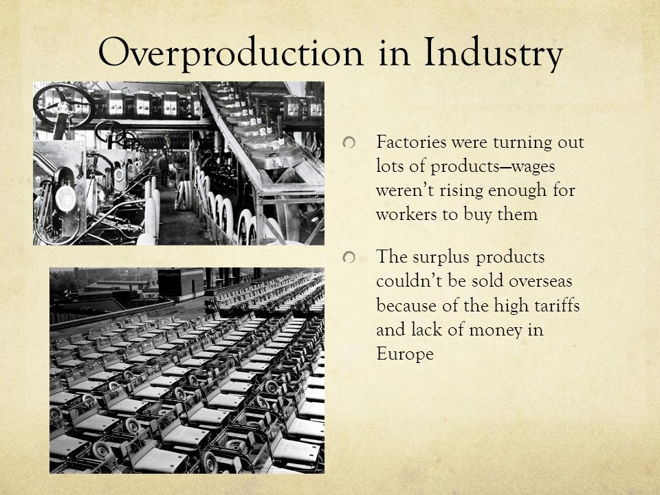 Overproduction in Industry Factories were turning out lots of products—wages weren't rising enough for workers to buy them The surplus products couldn