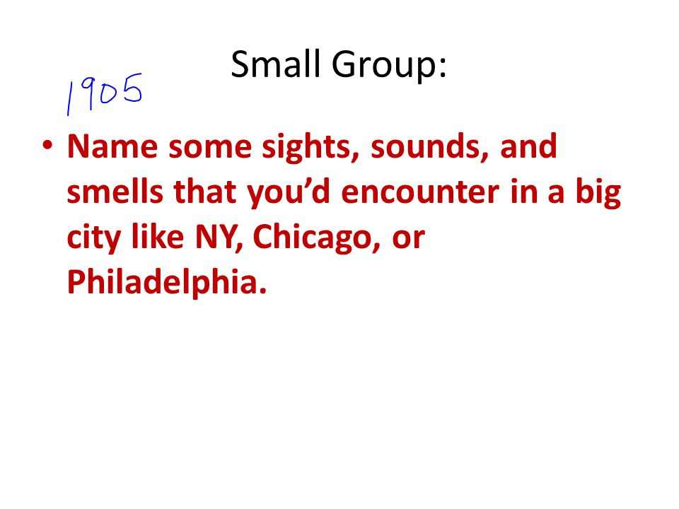 Small Group: Name some sights, sounds, and smells that you'd encounter in a big city like NY, Chicago, or Philadelphia.