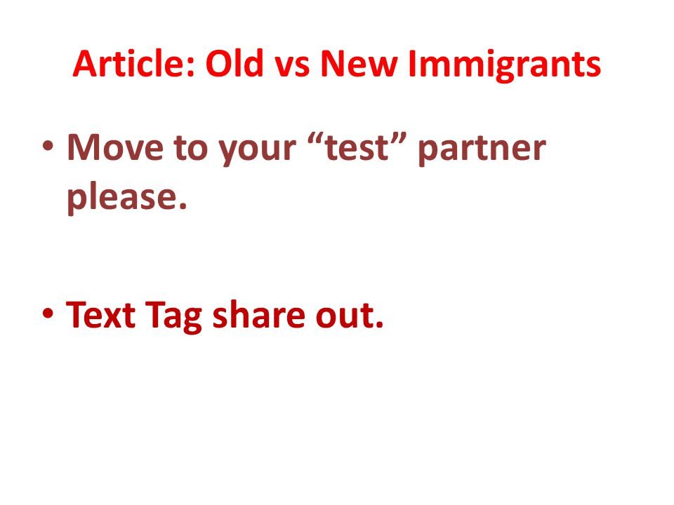 Article: Old vs New Immigrants Move to your test partner please. Text Tag share out.