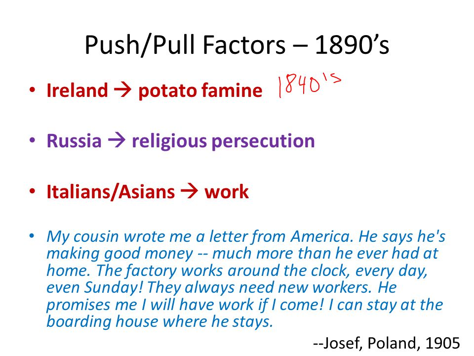 Push/Pull Factors – 1890's Ireland  potato famine Russia  religious persecution Italians/Asians  work My cousin wrote me a letter from America.