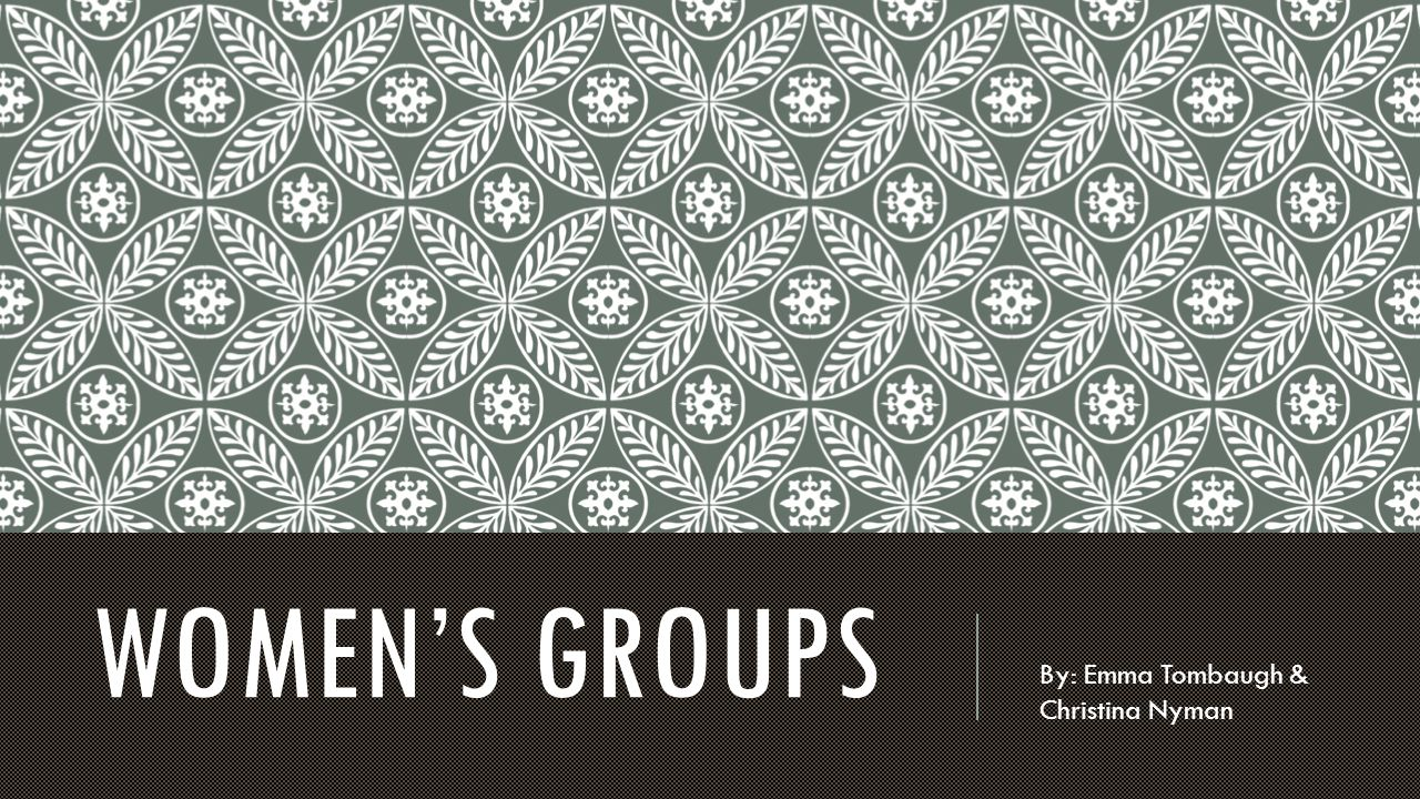 WOMEN'S GROUPS By: Emma Tombaugh & Christina Nyman