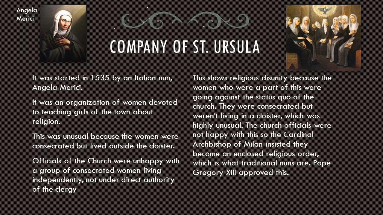 COMPANY OF ST. URSULA It was started in 1535 by an Italian nun, Angela Merici. It was an organization of women devoted to teaching girls of the town a