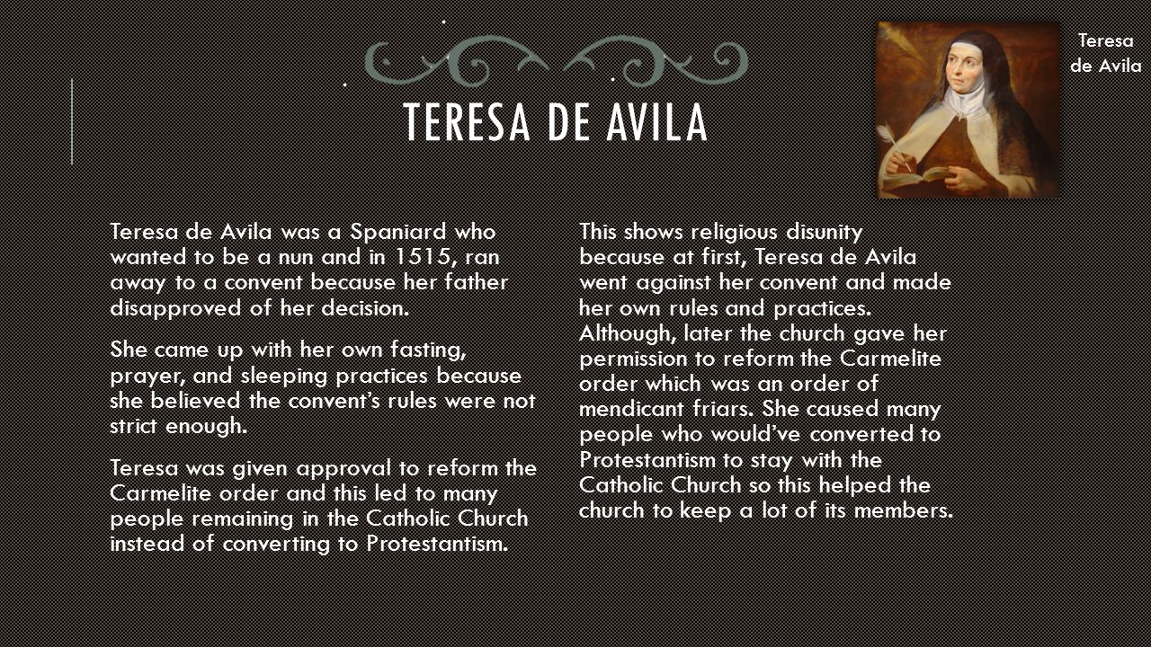 TERESA DE AVILA Teresa de Avila was a Spaniard who wanted to be a nun and in 1515, ran away to a convent because her father disapproved of her decisio