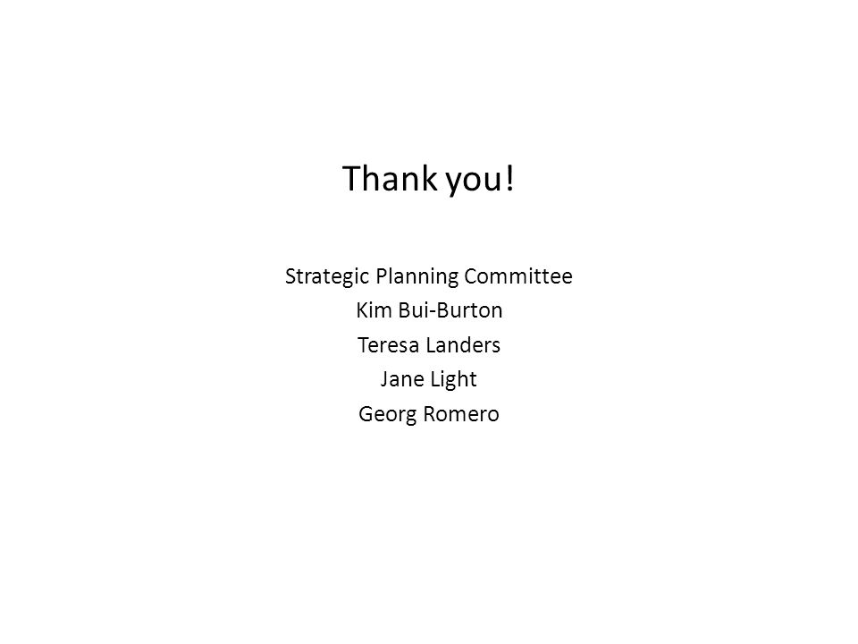 Thank you! Strategic Planning Committee Kim Bui-Burton Teresa Landers Jane Light Georg Romero
