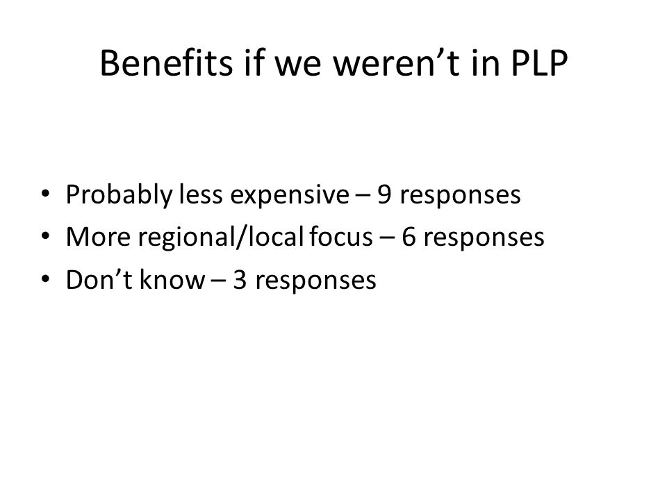 Benefits if we weren't in PLP Probably less expensive – 9 responses More regional/local focus – 6 responses Don't know – 3 responses