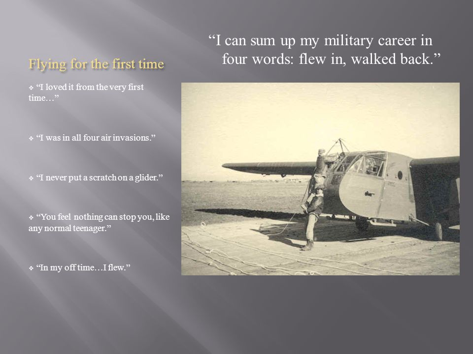 Flying for the first time  I loved it from the very first time…  I was in all four air invasions.  I never put a scratch on a glider.  You feel nothing can stop you, like any normal teenager.  In my off time…I flew. I can sum up my military career in four words: flew in, walked back.