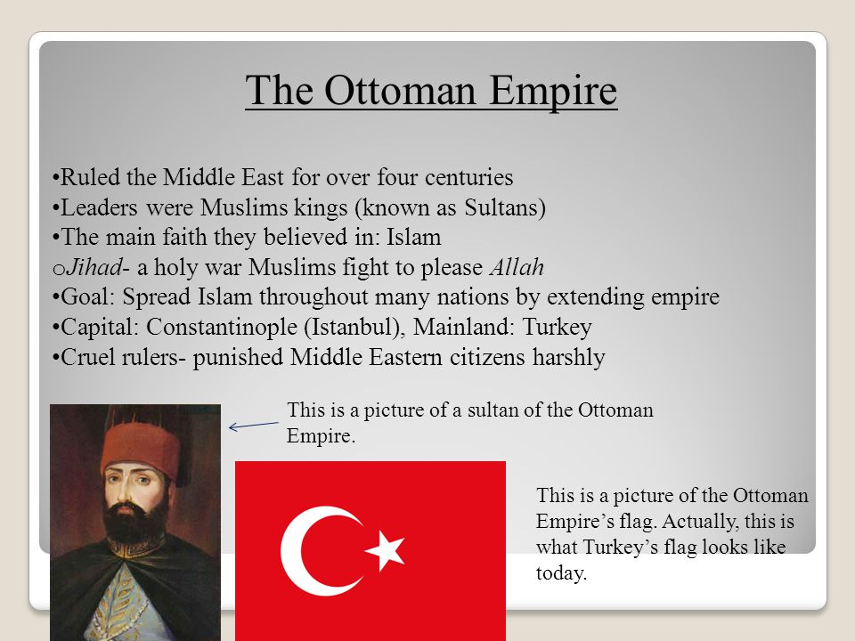 The Ottoman Empire Ruled the Middle East for over four centuries Leaders were Muslims kings (known as Sultans) The main faith they believed in: Islam