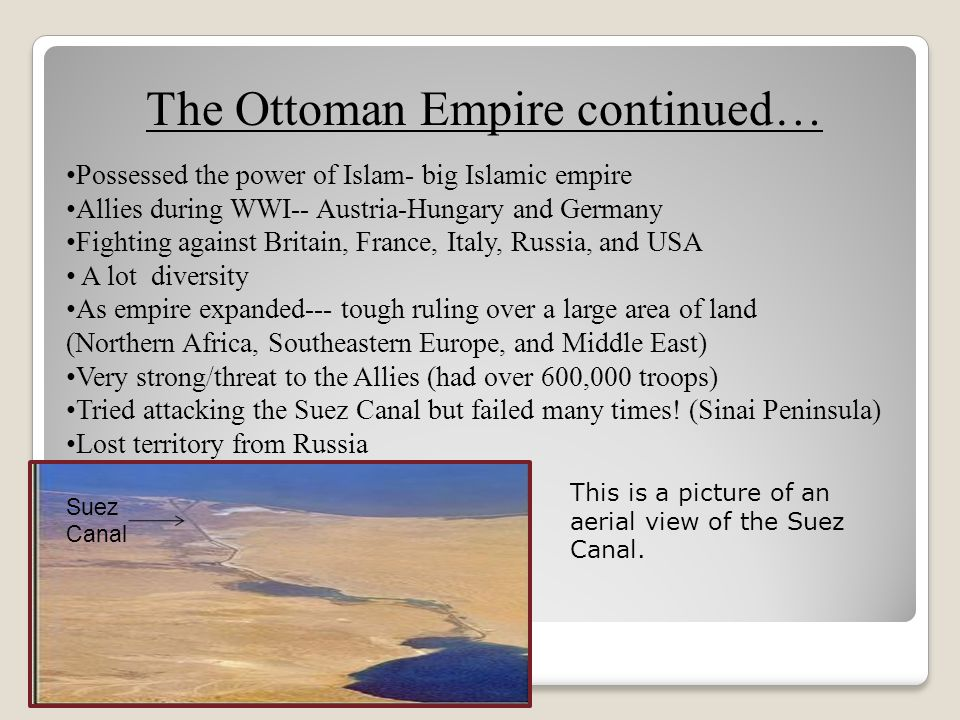 The Ottoman Empire continued… Possessed the power of Islam- big Islamic empire Allies during WWI-- Austria-Hungary and Germany Fighting against Britai