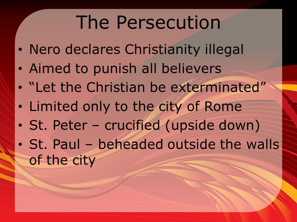 The Persecution Nero declares Christianity illegal Aimed to punish all believers Let the Christian be exterminated Limited only to the city of Rome St.