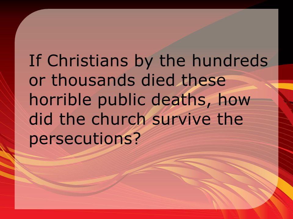 If Christians by the hundreds or thousands died these horrible public deaths, how did the church survive the persecutions