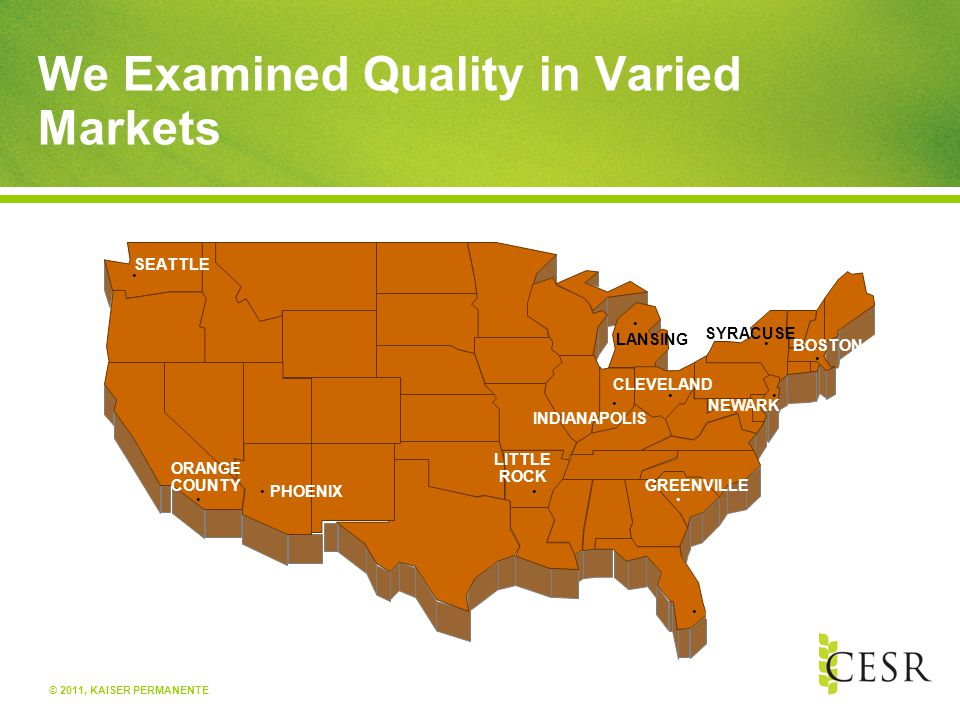 © 2011, KAISER PERMANENTE We Examined Quality in Varied Markets SEATTLE ORANGE COUNTY PHOENIX LITTLE ROCK INDIANAPOLIS CLEVELAND GREENVILLE MIAMI NEWA