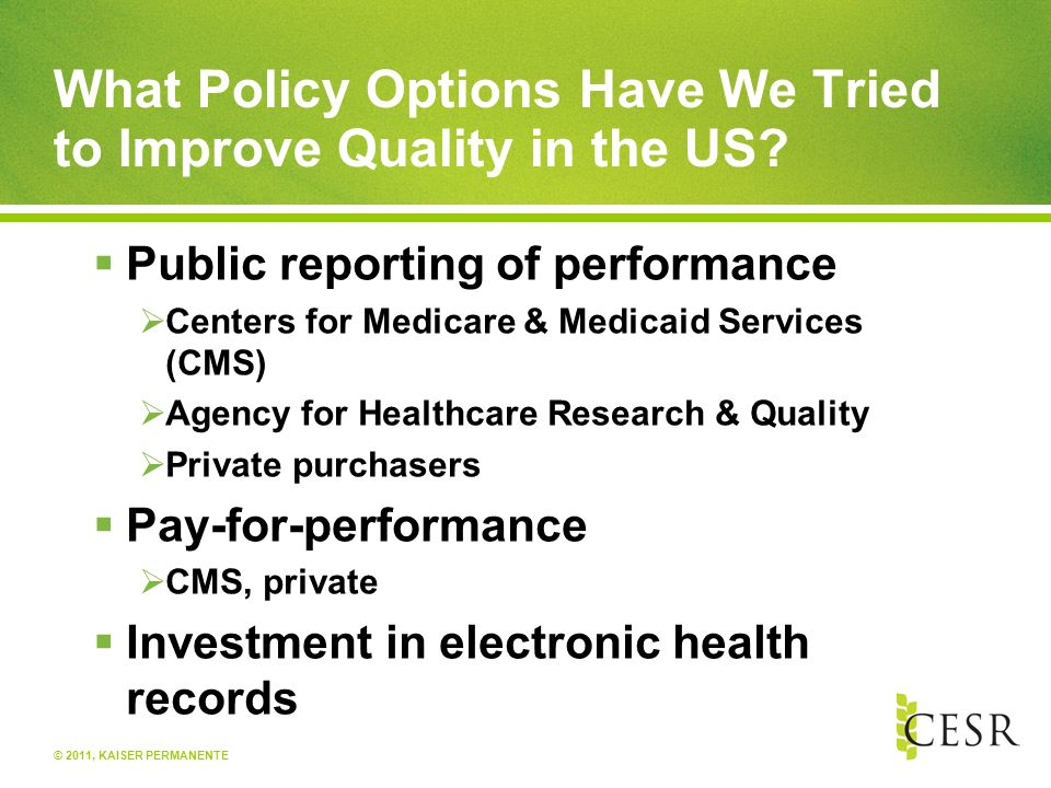 © 2011, KAISER PERMANENTE What Policy Options Have We Tried to Improve Quality in the US?  Public reporting of performance  Centers for Medicare & M