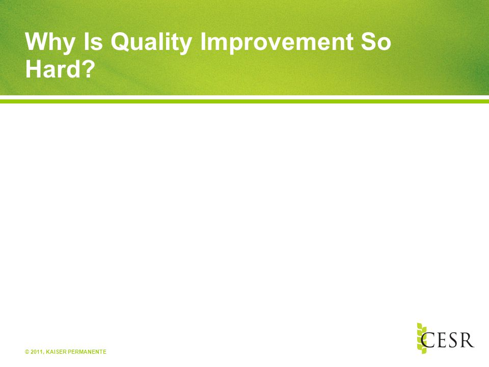 © 2011, KAISER PERMANENTE Why Is Quality Improvement So Hard?