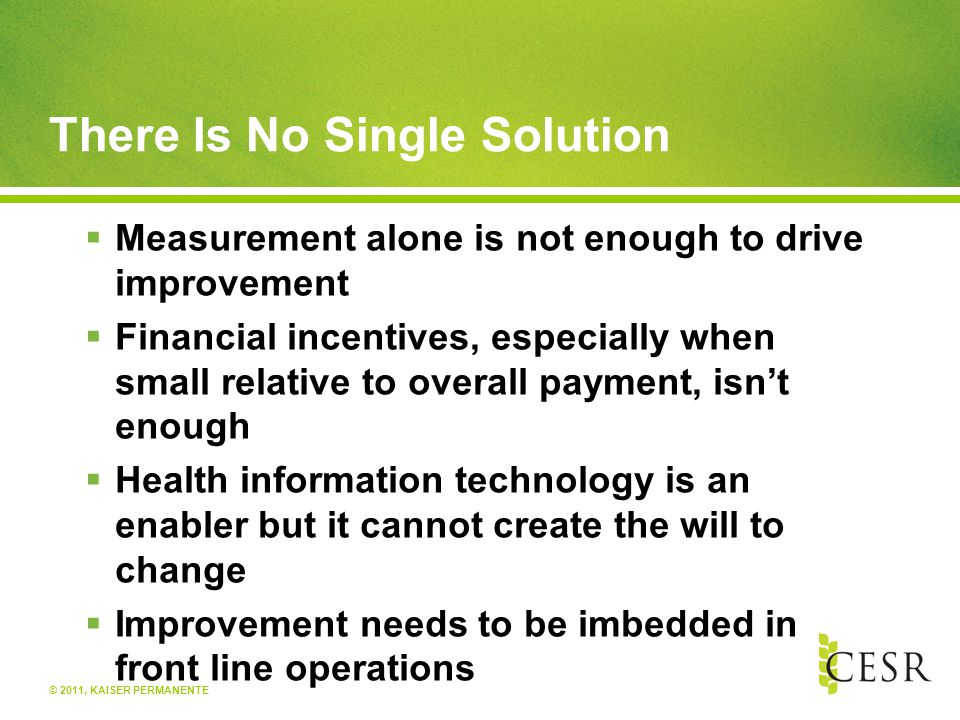 © 2011, KAISER PERMANENTE There Is No Single Solution  Measurement alone is not enough to drive improvement  Financial incentives, especially when small relative to overall payment, isn't enough  Health information technology is an enabler but it cannot create the will to change  Improvement needs to be imbedded in front line operations
