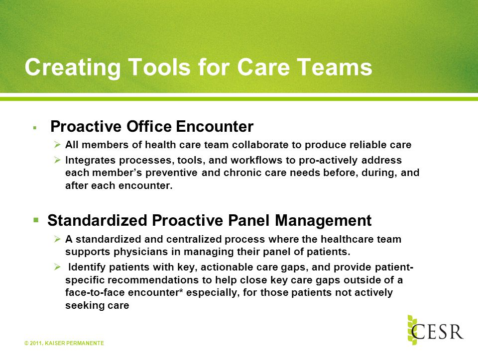 © 2011, KAISER PERMANENTE Creating Tools for Care Teams  Proactive Office Encounter  All members of health care team collaborate to produce reliable