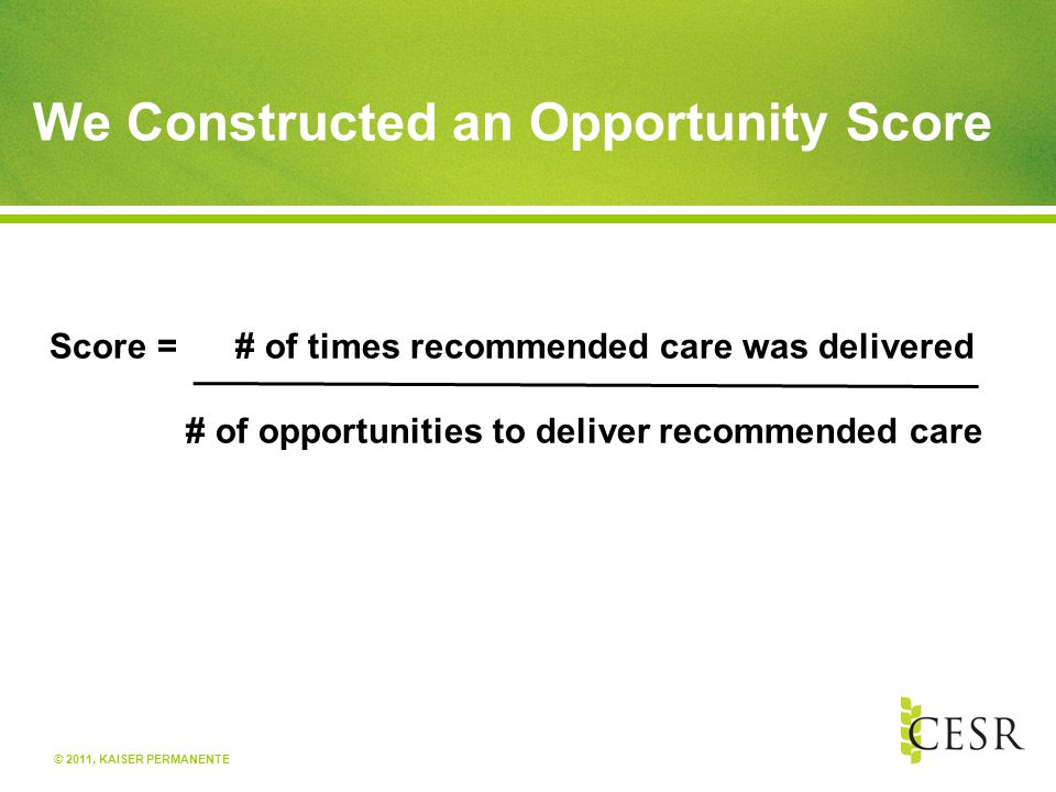© 2011, KAISER PERMANENTE We Constructed an Opportunity Score Score = # of times recommended care was delivered # of opportunities to deliver recommended care