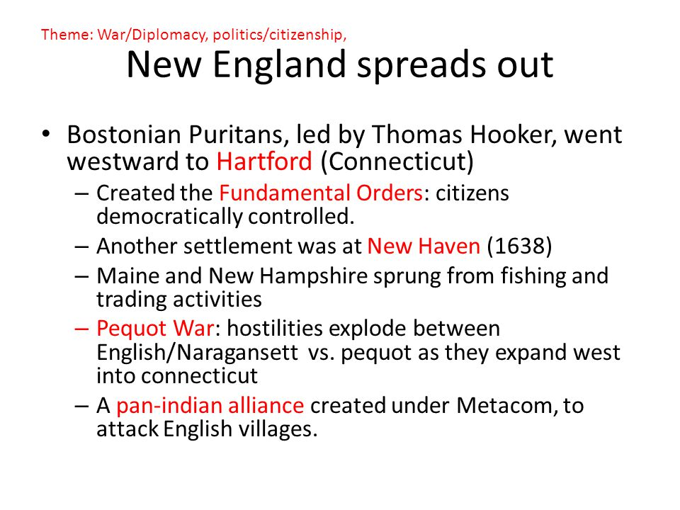 New England spreads out Bostonian Puritans, led by Thomas Hooker, went westward to Hartford (Connecticut) – Created the Fundamental Orders: citizens d