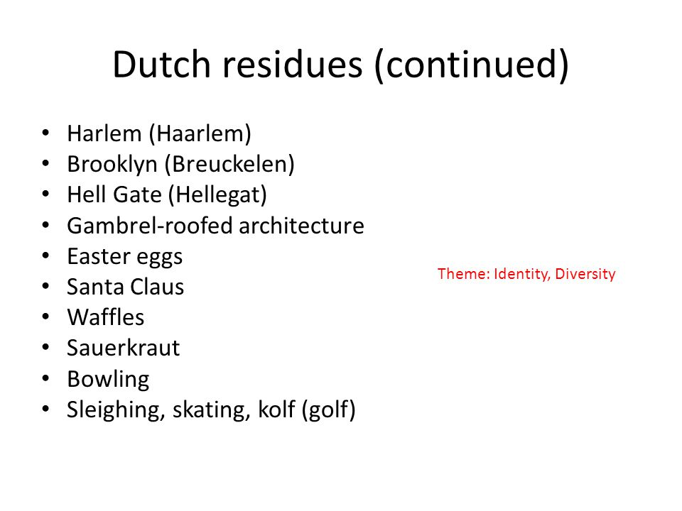 Dutch residues (continued) Harlem (Haarlem) Brooklyn (Breuckelen) Hell Gate (Hellegat) Gambrel-roofed architecture Easter eggs Santa Claus Waffles Sauerkraut Bowling Sleighing, skating, kolf (golf) Theme: Identity, Diversity
