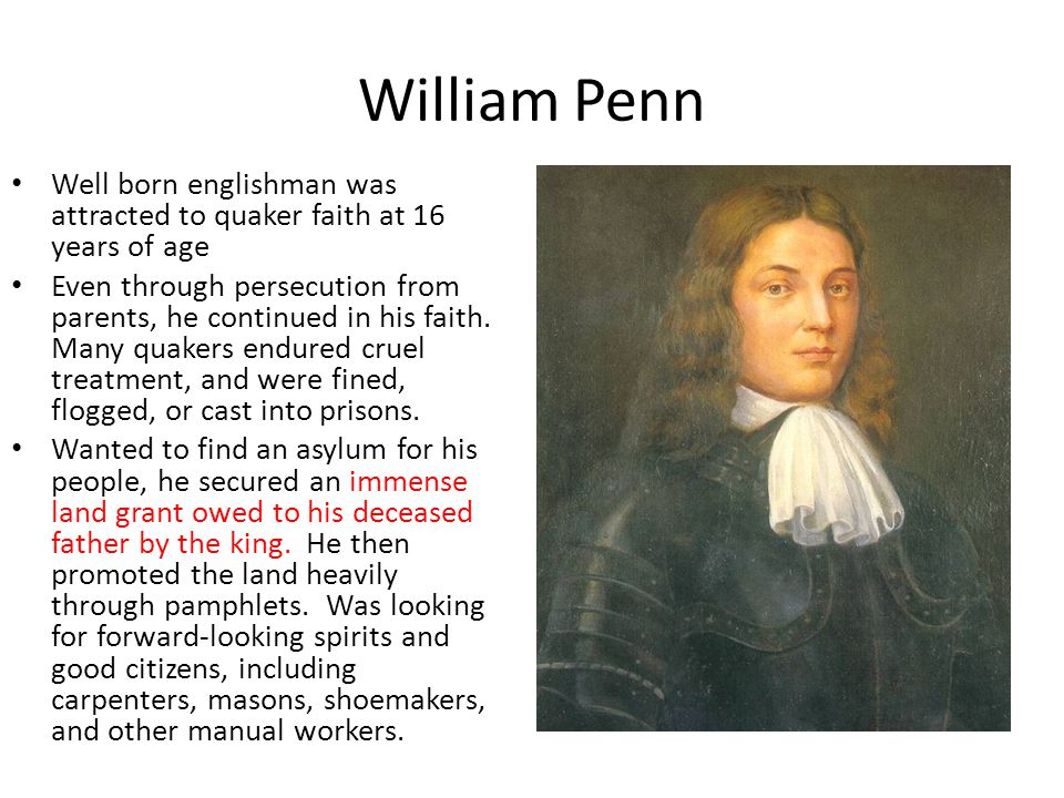 William Penn Well born englishman was attracted to quaker faith at 16 years of age Even through persecution from parents, he continued in his faith. M