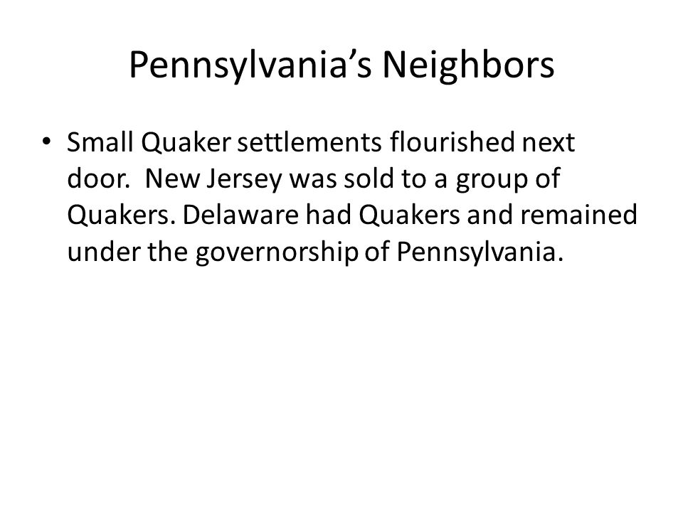 Pennsylvania's Neighbors Small Quaker settlements flourished next door. New Jersey was sold to a group of Quakers. Delaware had Quakers and remained u