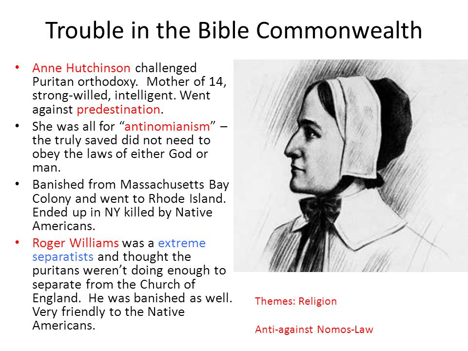 Trouble in the Bible Commonwealth Anne Hutchinson challenged Puritan orthodoxy. Mother of 14, strong-willed, intelligent. Went against predestination.