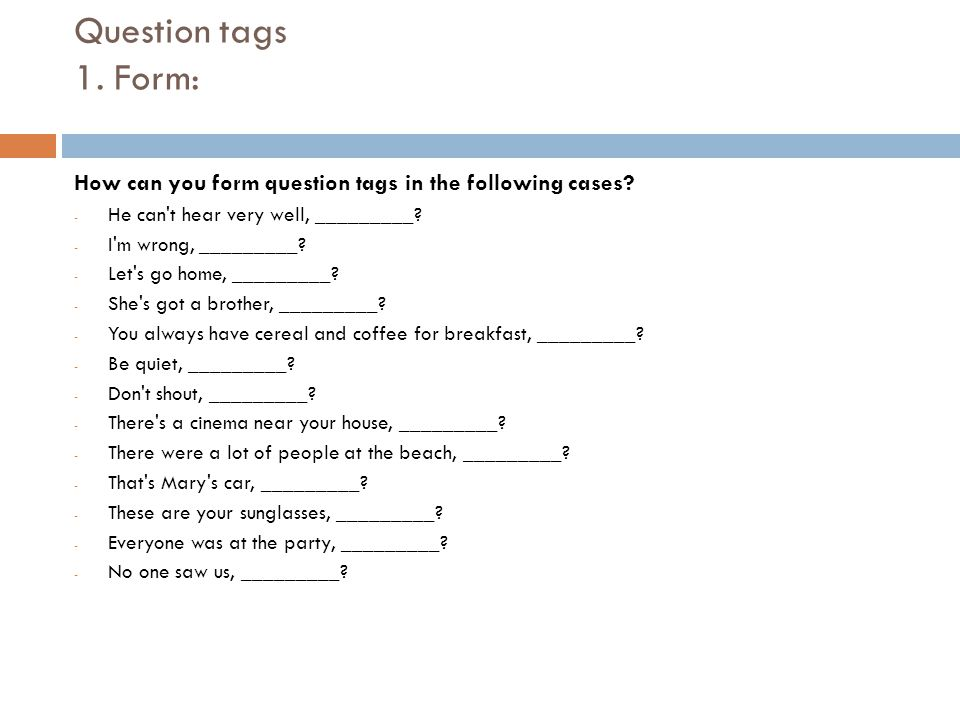 Question tags 1. Form: How can you form question tags in the following cases? - He can't hear very well, _________? - I'm wrong, _________? - Let's go
