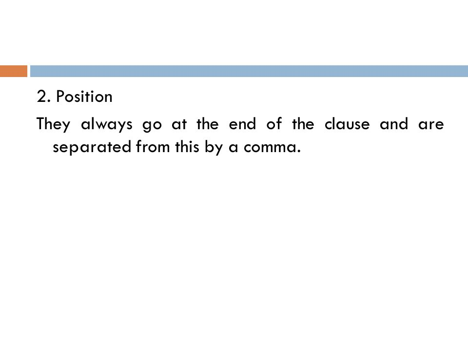2. Position They always go at the end of the clause and are separated from this by a comma.