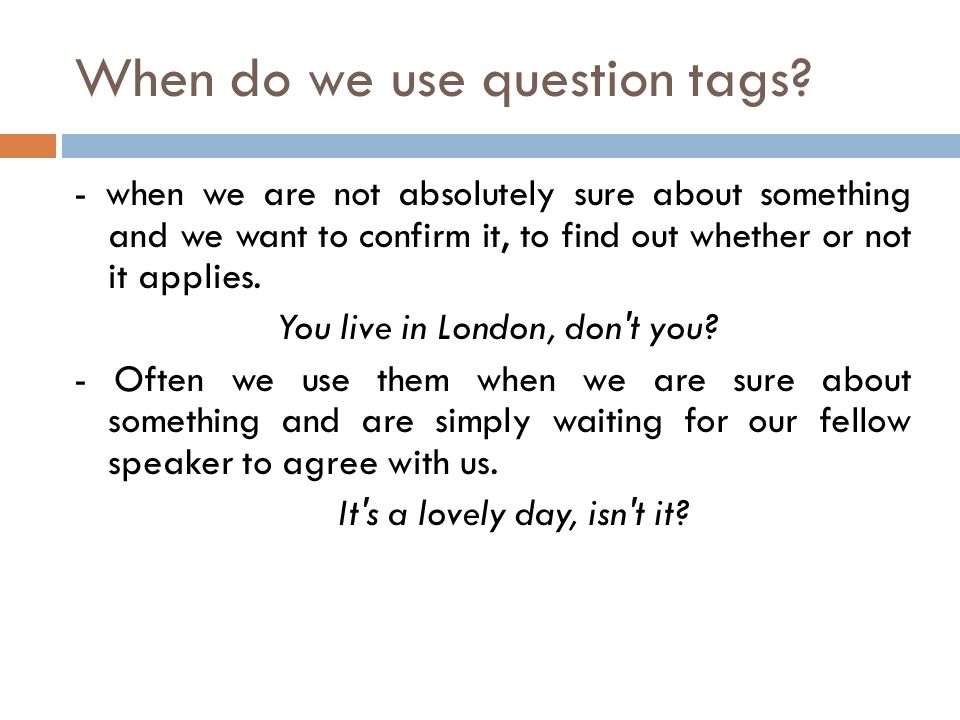 When do we use question tags? - when we are not absolutely sure about something and we want to confirm it, to find out whether or not it applies. You