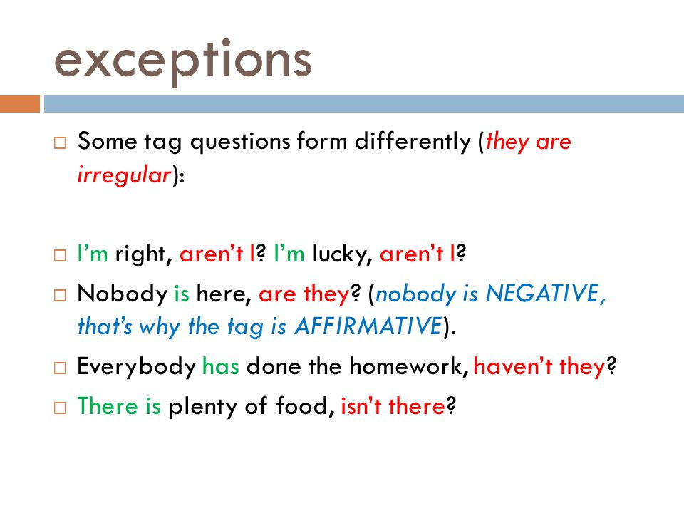 exceptions  Some tag questions form differently (they are irregular):  I'm right, aren't I? I'm lucky, aren't I?  Nobody is here, are they? (nobody