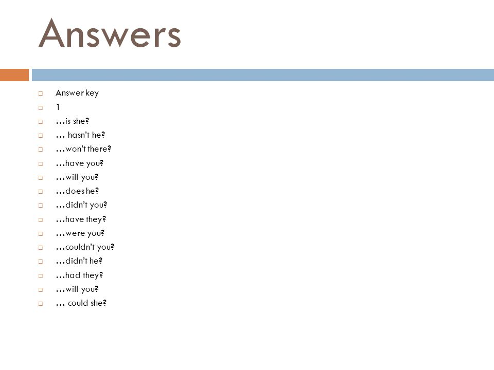 Answers  Answer key  1  …is she?  … hasn't he?  …won't there?  …have you?  …will you?  …does he?  …didn't you?  …have they?  …were you?  …