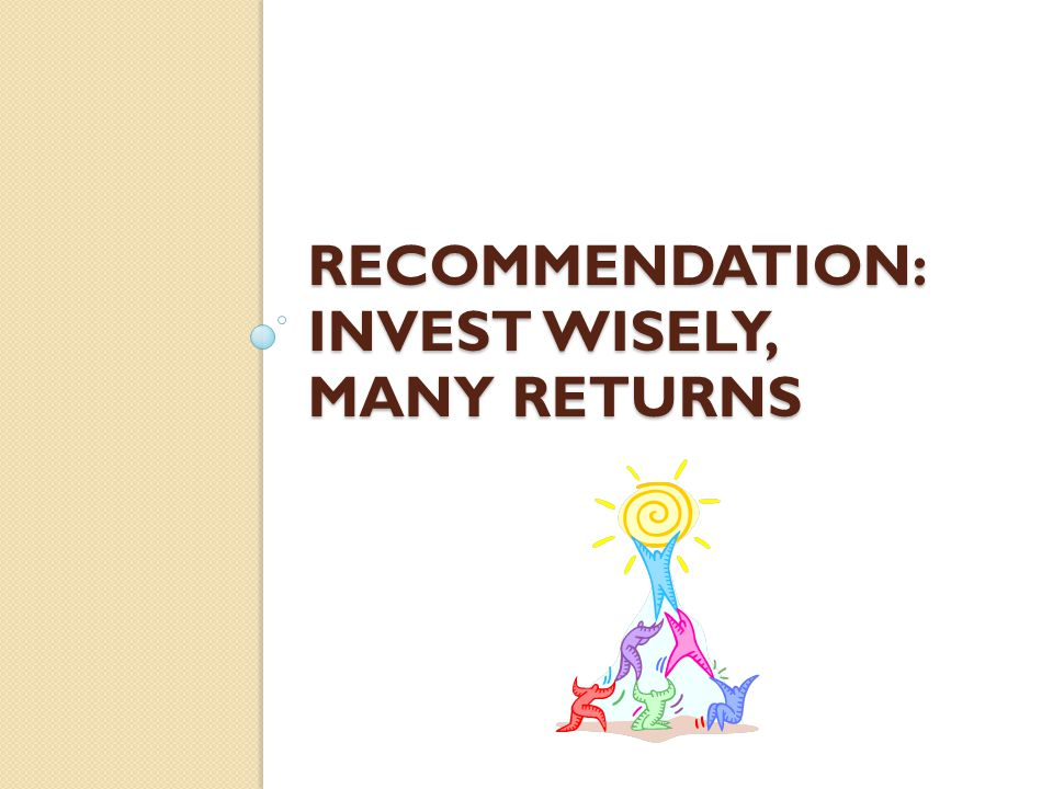 RECOMMENDATION: INVEST WISELY, MANY RETURNS