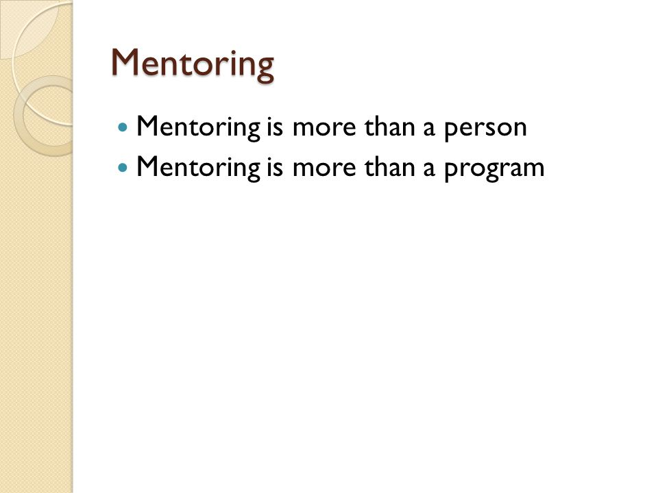 Mentoring Mentoring is more than a person Mentoring is more than a program