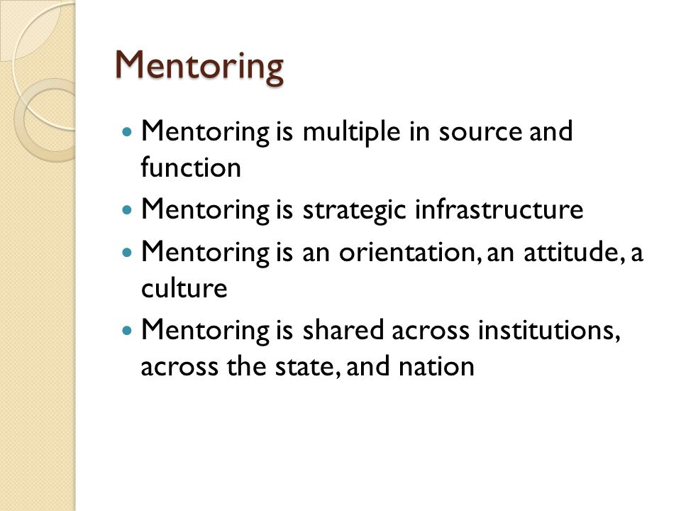 Mentoring Mentoring is multiple in source and function Mentoring is strategic infrastructure Mentoring is an orientation, an attitude, a culture Mentoring is shared across institutions, across the state, and nation