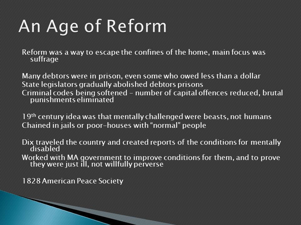 Reform was a way to escape the confines of the home, main focus was suffrage Many debtors were in prison, even some who owed less than a dollar State legislators gradually abolished debtors prisons Criminal codes being softened – number of capital offences reduced, brutal punishments eliminated 19 th century idea was that mentally challenged were beasts, not humans Chained in jails or poor-houses with normal people Dix traveled the country and created reports of the conditions for mentally disabled Worked with MA government to improve conditions for them, and to prove they were just ill, not willfully perverse 1828 American Peace Society