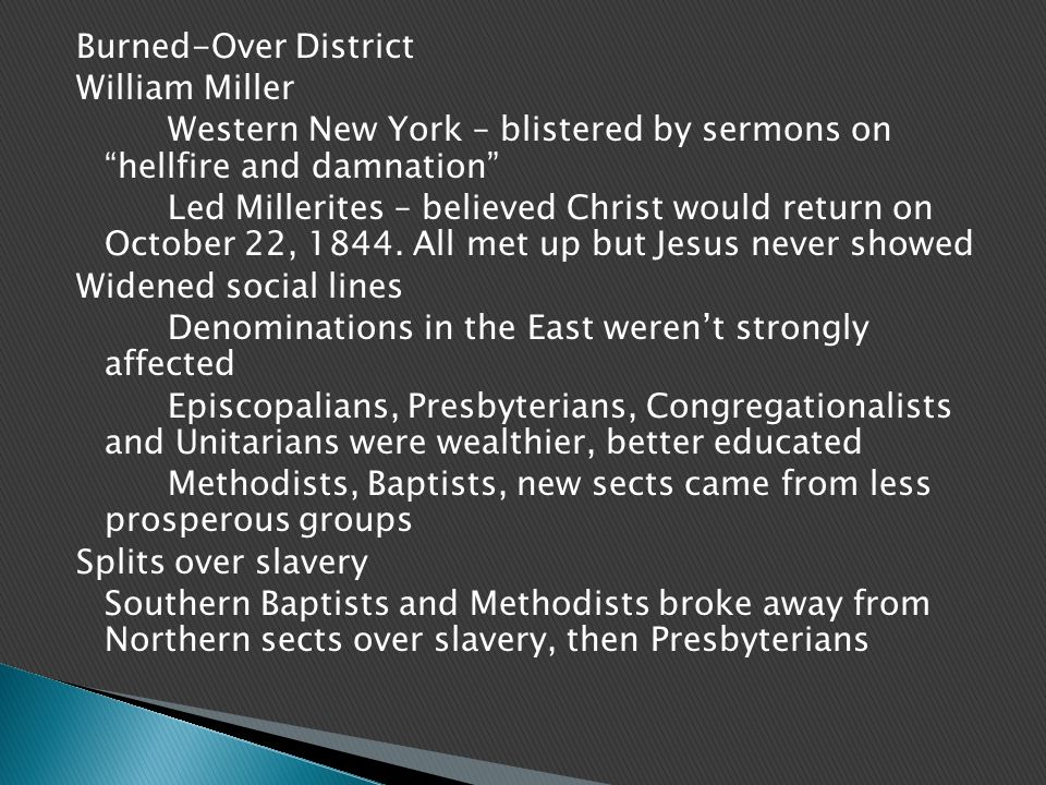 Burned-Over District William Miller Western New York – blistered by sermons on hellfire and damnation Led Millerites – believed Christ would return on October 22, 1844.