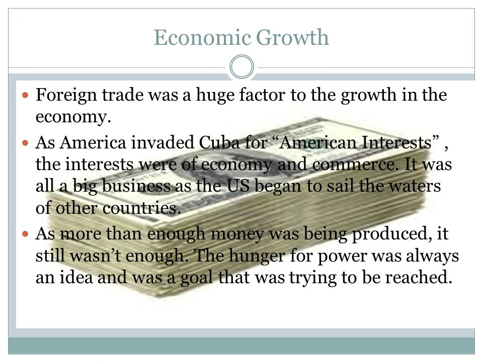 """Economic Growth Foreign trade was a huge factor to the growth in the economy. As America invaded Cuba for """"American Interests"""", the interests were of"""